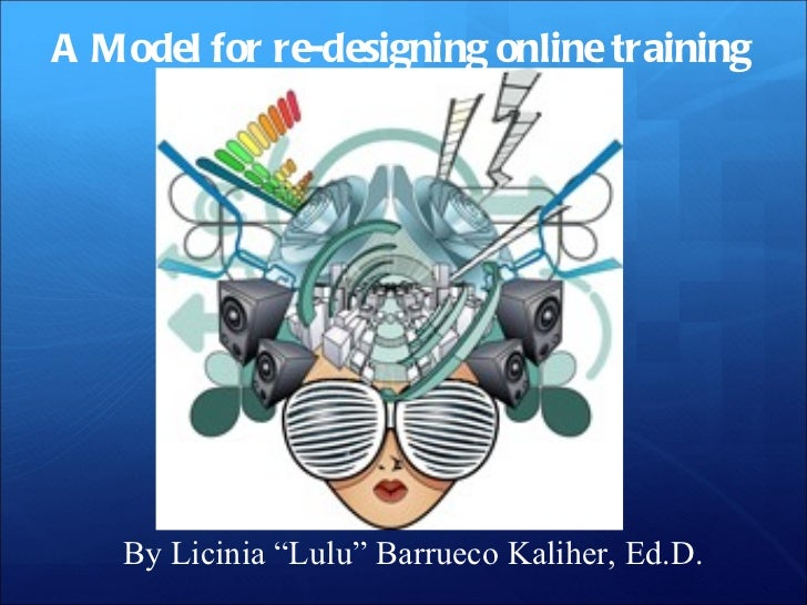 """A Model for re-designing online training By Licinia """"Lulu"""" Barrueco Kaliher, Ed.D."""