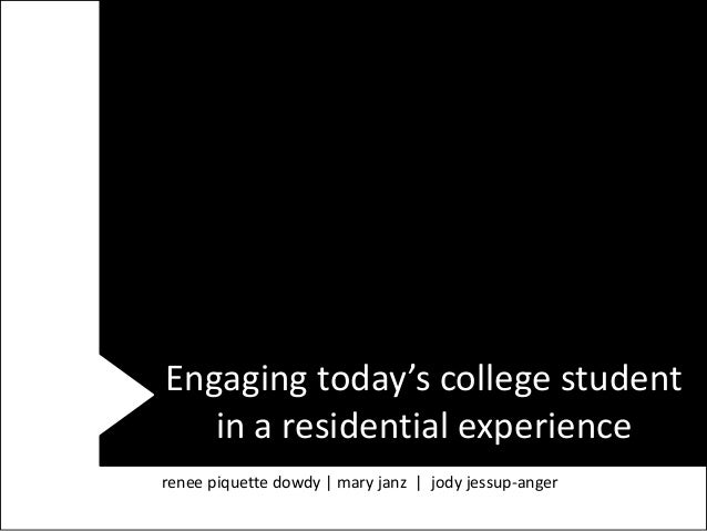 Engaging today's college student   in a residential experiencerenee piquette dowdy | mary janz | jody jessup-anger