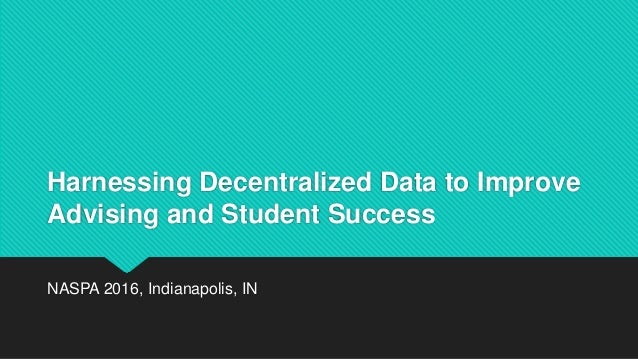 Harnessing Decentralized Data to Improve Advising and Student Success NASPA 2016, Indianapolis, IN