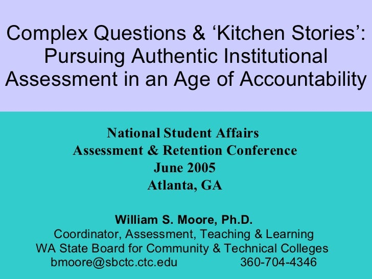 Complex Questions & 'Kitchen Stories': Pursuing Authentic Institutional Assessment in an Age of Accountability William S. ...