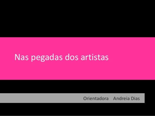 Nas pegadas dos artistasARTE E ESCOLAOrientadora Andreia Dias