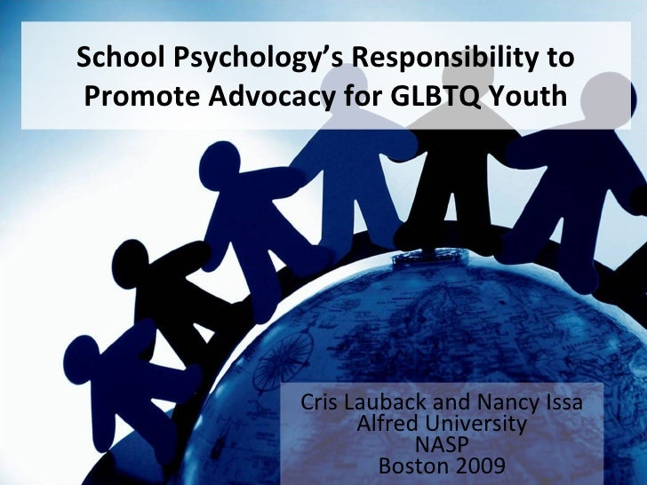School Psychology's Responsibility to Promote Advocacy for GLBTQ Youth Cris Lauback and Nancy Issa Alfred University NASP ...