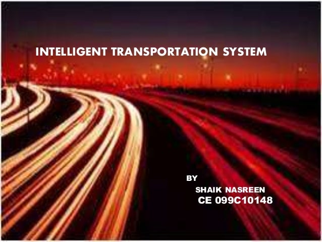 Intelligent transportation system INTELLIGENT TRANSPORTATION SYSTEMS: By Shaik Nasreen CE 099c1A0148 INTELLIGENT TRANSPORT...