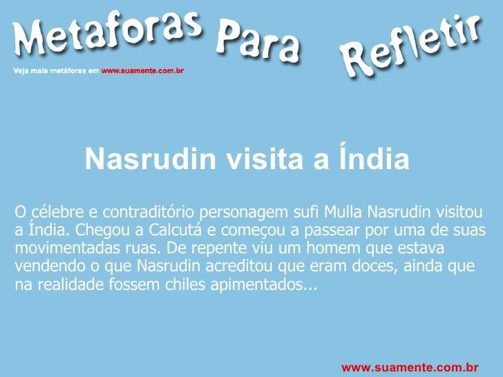 Nasrudin visita a Índia   O célebre e contraditório personagem sufi Mulla Nasrudin visitou a Índia. Chegou a Calcutá e com...