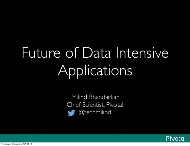 Future of Data Intensive Applications Milind Bhandarkar Chief Scientist, Pivotal @techmilind Thursday, December 12, 2013