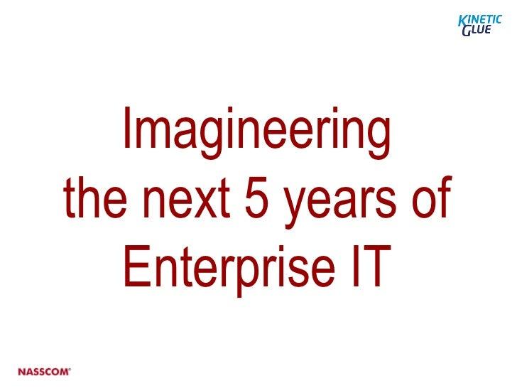 Imagineeringthe next 5 years of   Enterprise IT