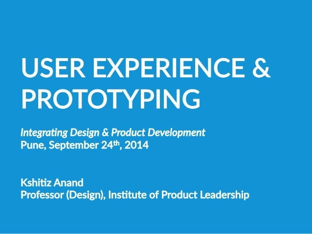 USER EXPERIENCE &  PROTOTYPING  Integra(ng Design & Product Development  Pune, September 24th, 2014   KshiBz A...