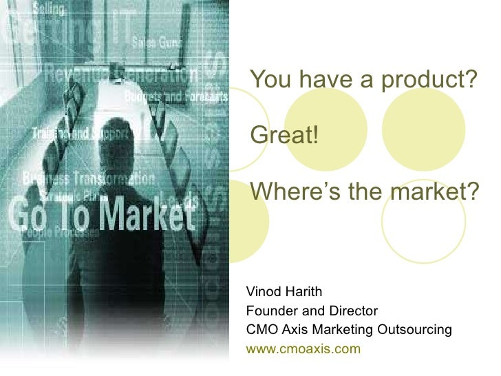 You have a product?  Great! Where's the market? Vinod Harith Founder and Director CMO Axis Marketing Outsourcing www.cmoax...