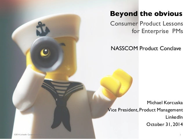 Beyond the obvious  Consumer Product Lessons for Enterprise PMs  ©2014 LinkedIn Corporation. All Rights Reserved.  NASSCOM...