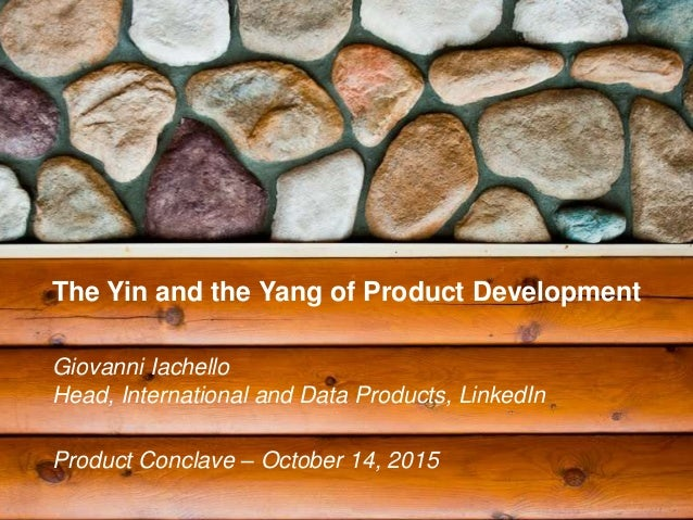 The Yin and the Yang of Product Development Giovanni Iachello Head, International and Data Products, LinkedIn Product Conc...