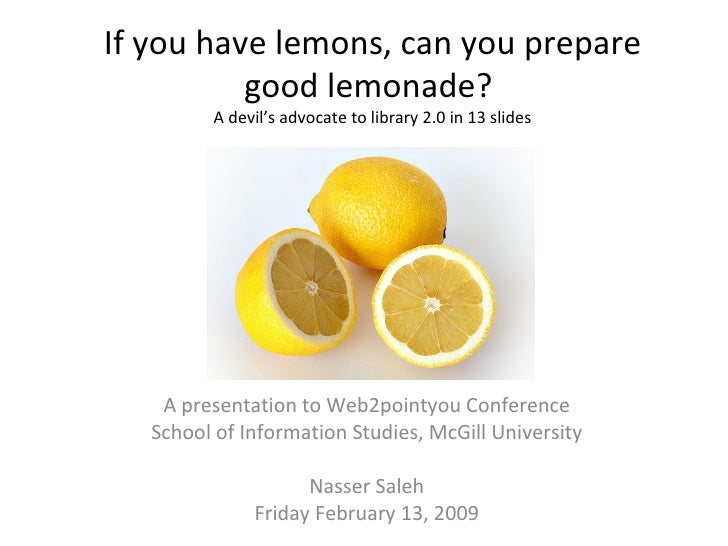 If you have lemons, can you prepare good lemonade?  A devil's advocate to library 2.0 in 13 slides A presentation to Web2p...