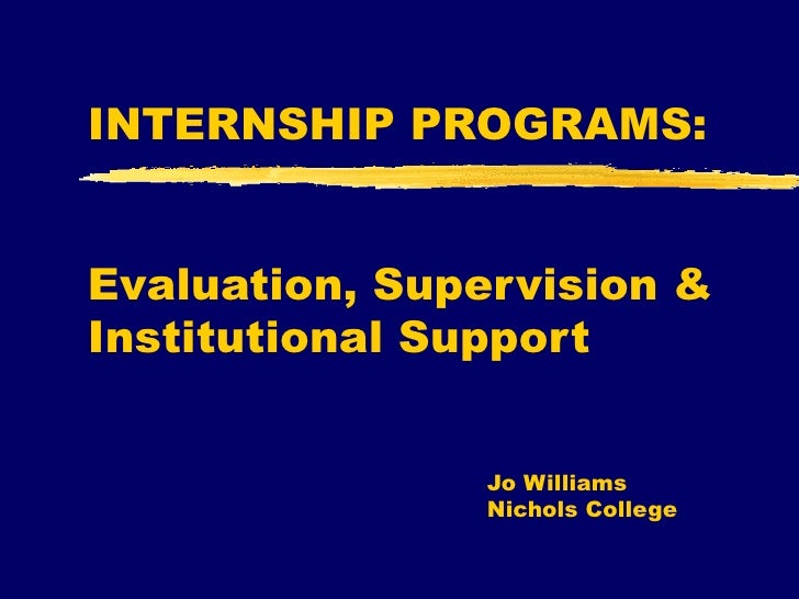 INTERNSHIP PROGRAMS:  Evaluation, Supervision & Institutional Support Jo Williams Nichols College