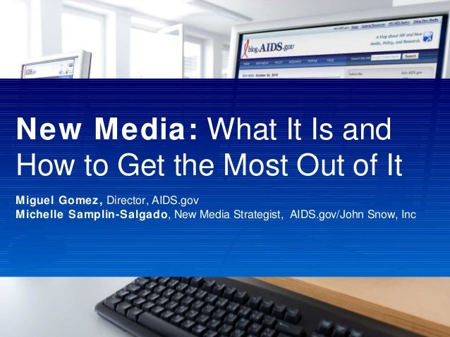 New Media: What It Is and How to Get the Most Out of It Miguel Gomez, Director, AIDS.gov Michelle Samplin-Salgado, New Med...