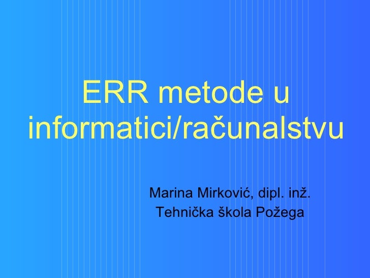 ERR metode u informatici/računalstvu Marina Mirković, dipl. inž. Tehnička škola Požega