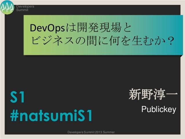 Summit Developers Developers Summit 2013 Summer DevOpsは開発現場と ビジネスの間に何を生むか? 新野淳一 Publickey S1 #natsumiS1