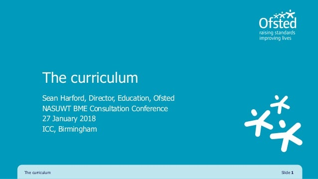 The curriculum Sean Harford, Director, Education, Ofsted NASUWT BME Consultation Conference 27 January 2018 ICC, Birmingha...