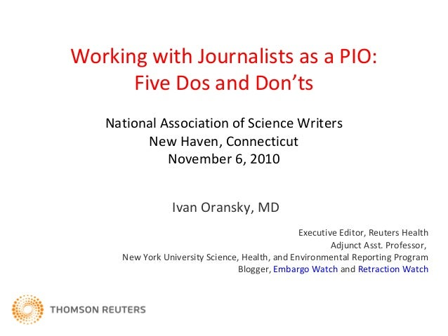 Working with Journalists as a PIO: Five Dos and Don'ts Ivan Oransky, MD Executive Editor, Reuters Health Adjunct Asst. Pro...