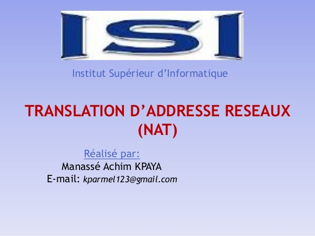 Institut Supérieur d'Informatique TRANSLATION D'ADDRESSE RESEAUX (NAT) Réalisé par: Manassé Achim KPAYA E-mail: kparmel123...