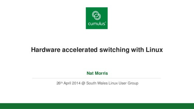 v Hardware accelerated switching with Linux Nat Morris 26th April 2014 @ South Wales Linux User Group