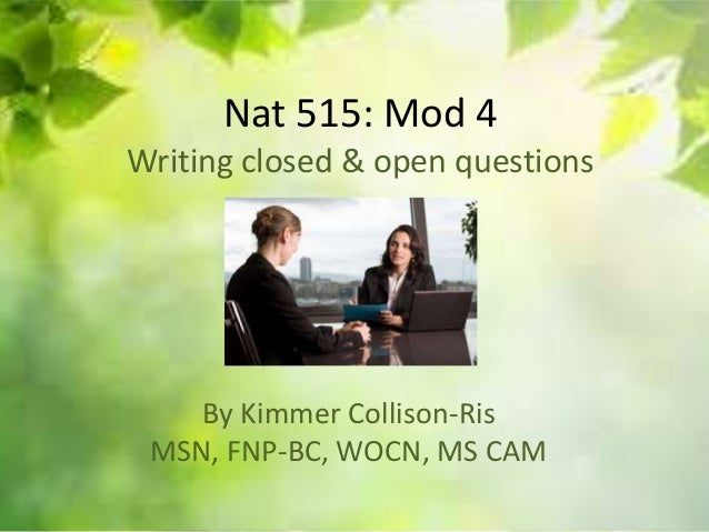 Nat 515: Mod 4 Writing closed & open questions By Kimmer Collison-Ris MSN, FNP-BC, WOCN, MS CAM