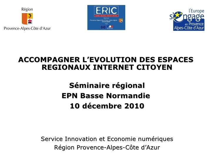 ACCOMPAGNER L'EVOLUTION DES ESPACES  REGIONAUX INTERNET CITOYEN Séminaire régional EPN Basse Normandie  10 décembre 2010 S...