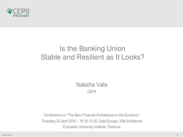 "1www.cepii.fr Is the Banking Union Stable and Resilient as It Looks? Natacha Valla CEPII Conference on ""The New Financial ..."