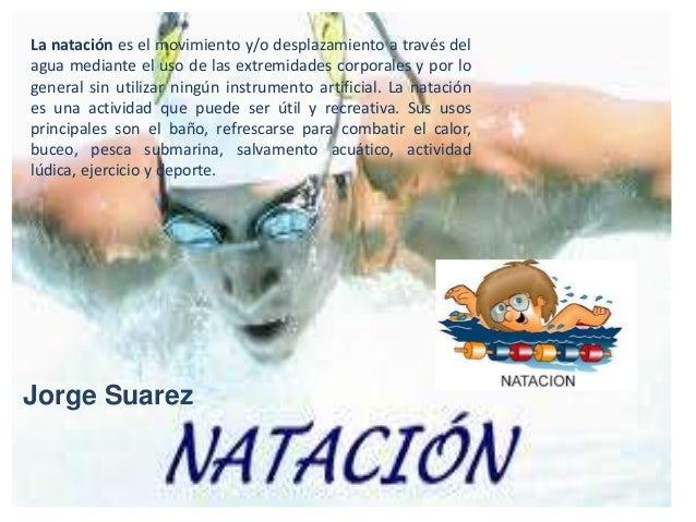 La natación es el movimiento y/o desplazamiento a través delagua mediante el uso de las extremidades corporales y por loge...