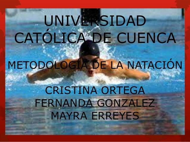 UNIVERSIDAD CATÓLICA DE CUENCA METODOLOGÍA DE LA NATACIÓN CRISTINA ORTEGA FERNANDA GONZALEZ MAYRA ERREYES