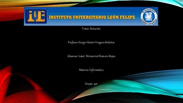 Tema: Natación Profesor: Sergio Héctor Vergara Bolaños Alumna: Lisset Monserrat Romero Rojas Materia: Informática Grupo: 4...