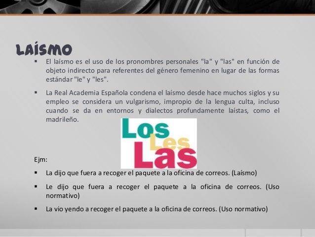 """Laísmo El laísmo es el uso de los pronombres personales """"la"""" y """"las"""" en función deobjeto indirecto para referentes del gé..."""