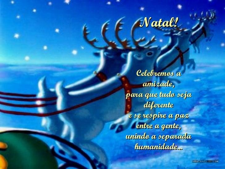 Natal! Celebremos a amizade, para que tudo seja diferente e se respire a paz entre a gente, unindo a separada humanidade...