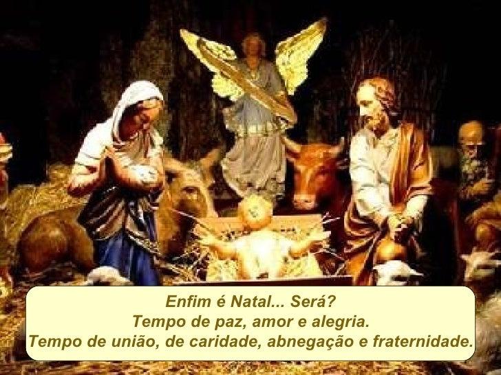 Enfim é Natal... Será? Tempo de paz, amor e alegria. Tempo de união, de caridade, abnegação e fraternidade.