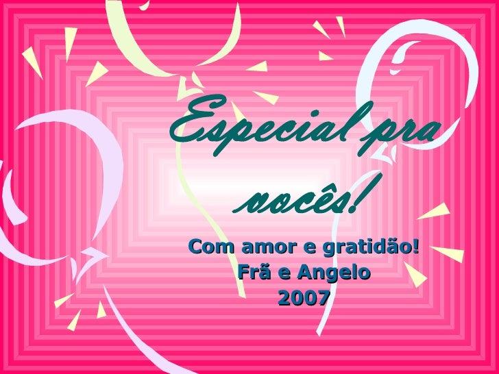 Especial pra vocês! Com amor e gratidão! Frã e Angelo 2007