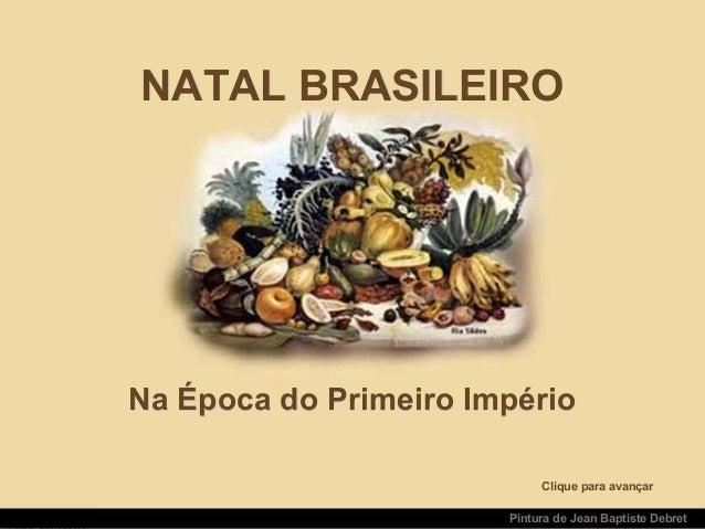 NATAL BRASILEIRONATAL BRASILEIRO Na Época do Primeiro ImpérioNa Época do Primeiro Império Pintura de Jean Baptiste Debret ...