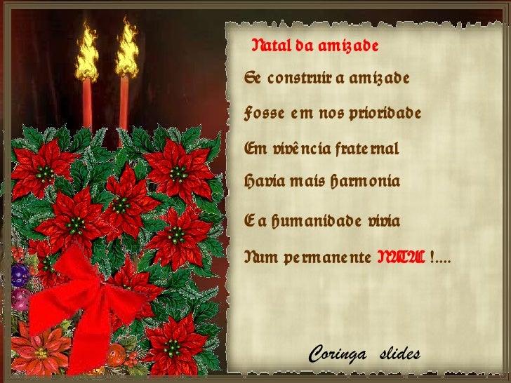 Natal da amizade Se construir a amizade Fosse em nos prioridade Em vivência fraternal Havia mais harmonia E a humanidade v...