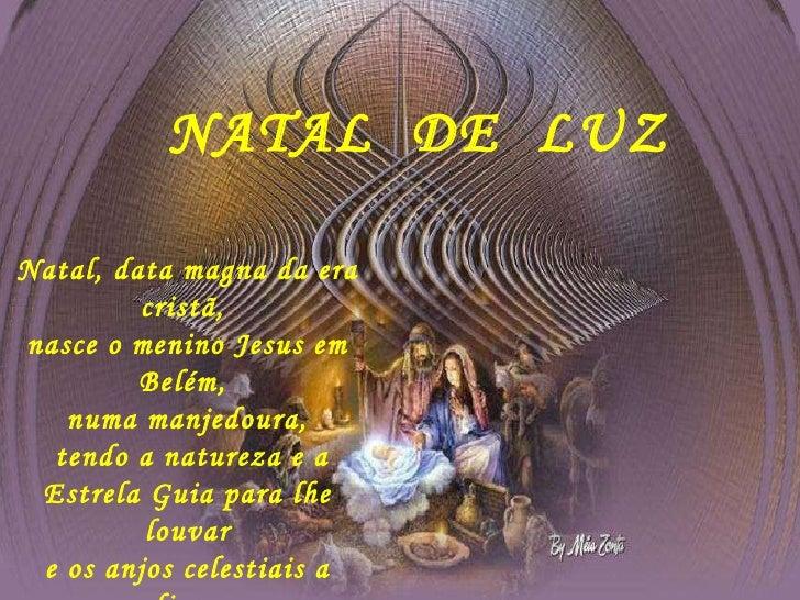 NATAL  DE  LUZ Natal, data magna da era cristã,  nasce o menino Jesus em Belém,  numa manjedoura, tendo a natureza e a Es...