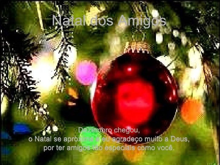Natal dos Amigos Dezembro chegou, o Natal se aproxima e eu agradeço muito a Deus, por ter amigos tão especiais como você.