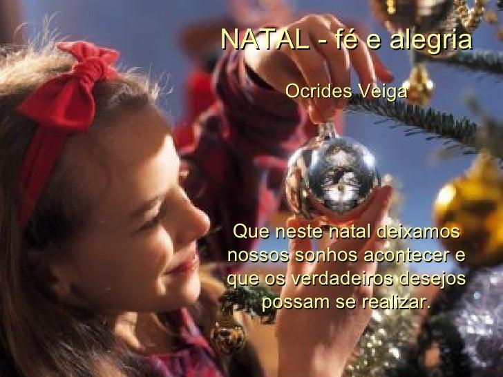 NATAL - fé e alegria Ocrides Veiga Que neste natal deixamos nossos sonhos acontecer e que os verdadeiros desejos possam se...