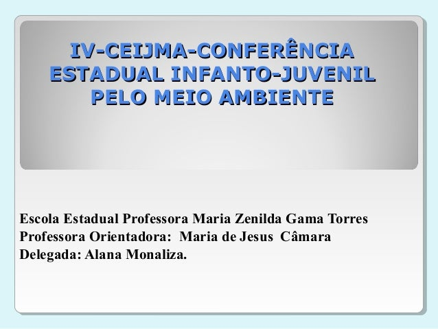 IV-CEIJMA-CONFERÊNCIA ESTADUAL INFANTO-JUVENIL PELO MEIO AMBIENTE  Escola Estadual Professora Maria Zenilda Gama Torres Pr...