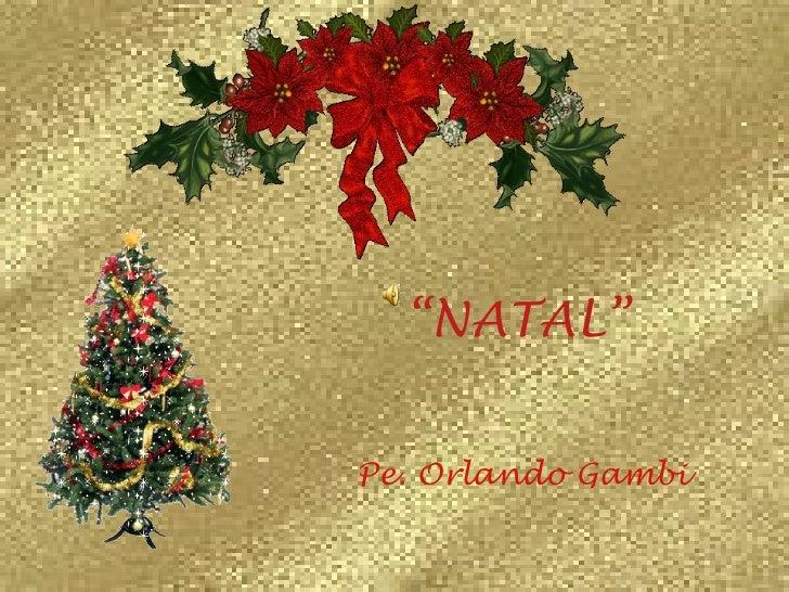 "<ul><li>"" NATAL""   </li></ul><ul><li>Pe. Orlando Gambi   </li></ul>"