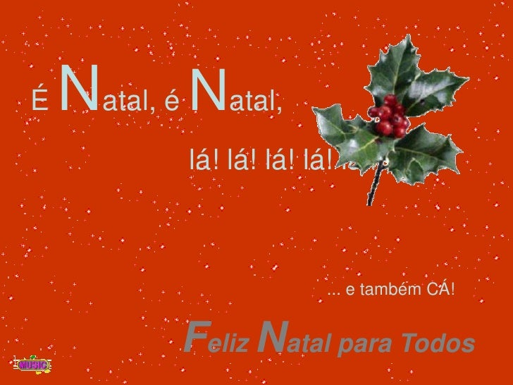 É Natal, é Natal,<br />                    lá! lá! lá! lá! lá! lá! ....<br />... e também CÁ!<br />Feliz Natal para Todos<...