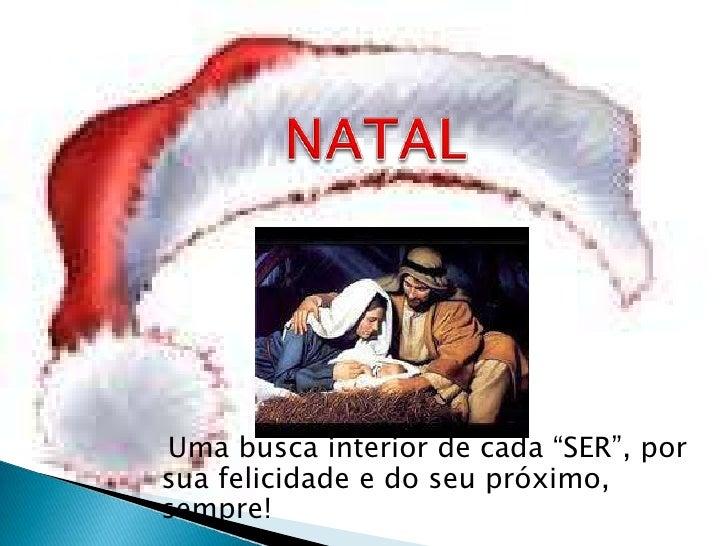 """NATAL<br />   Uma busca interior de cada """"SER"""", por sua felicidade e do seu próximo, sempre!<br />"""