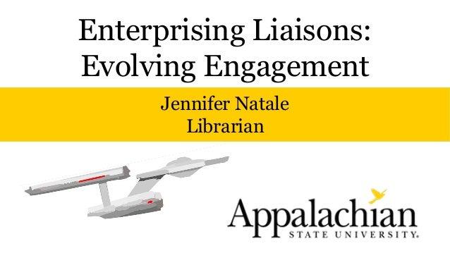 Enterprising Liaisons: Evolving Engagement Jennifer Natale Librarian