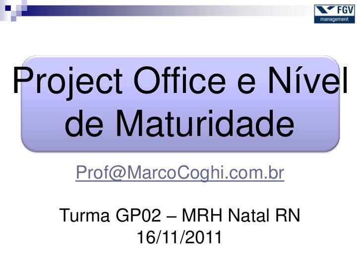 Project Office e Nível   de Maturidade    Prof@MarcoCoghi.com.br   Turma GP02 – MRH Natal RN           16/11/2011