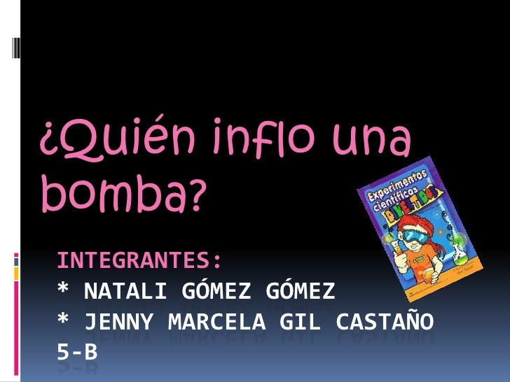 Integrantes:* natali Gómez Gómez* Jenny marcela gil castaño5-B<br />¿Quién inflo una bomba?<br />
