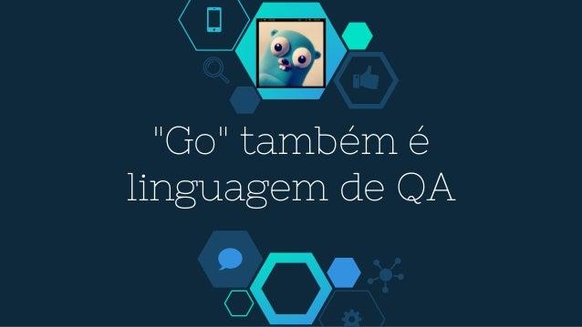 """""""Go"""" também é linguagem de QA"""