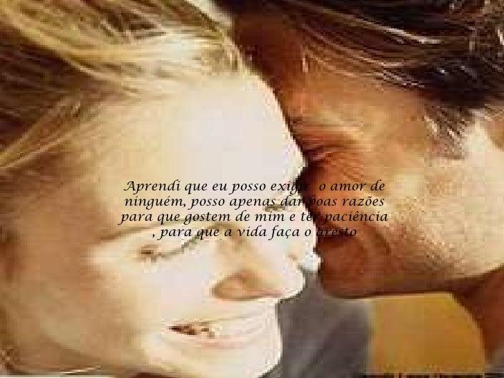 Aprendi que eu posso exigir o amor de ninguém, posso apenas dar boas razões para que gostem de mim e ter paciência     , p...