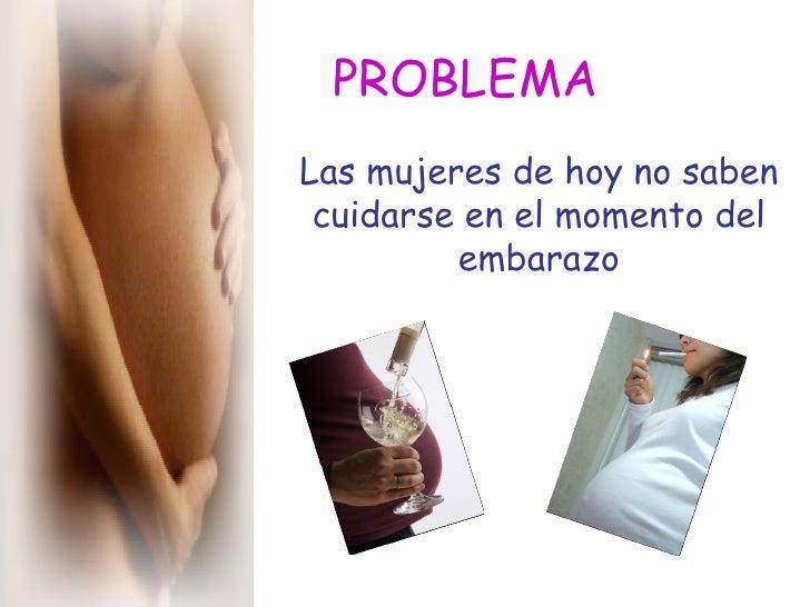 PROBLEMA Las mujeres de hoy no saben cuidarse en el momento del embarazo