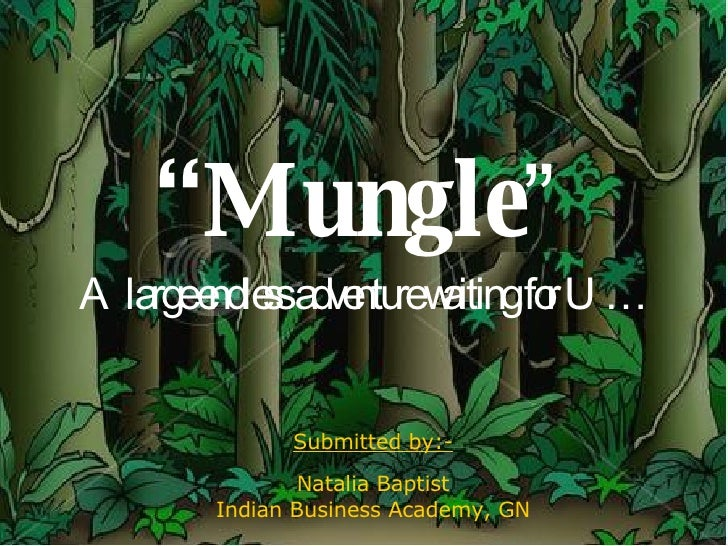 """ Mungle "" A large endless adventure waiting for U… Submitted by:- Natalia Baptist Indian Business Academy, GN"