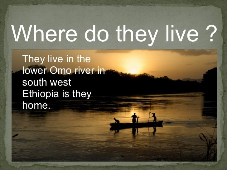 Where do they live ? They live in the lower Omo river in south west Ethiopia is they home.